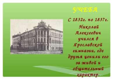 УЧЕБА С 1832г. по 1837г. Николай Алексеевич учился в Ярославской гимназии, гд...