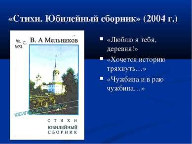 «Стихи. Юбилейный сборник» (2004 г.) «Люблю я тебя, деревня!» «Хочется истори...