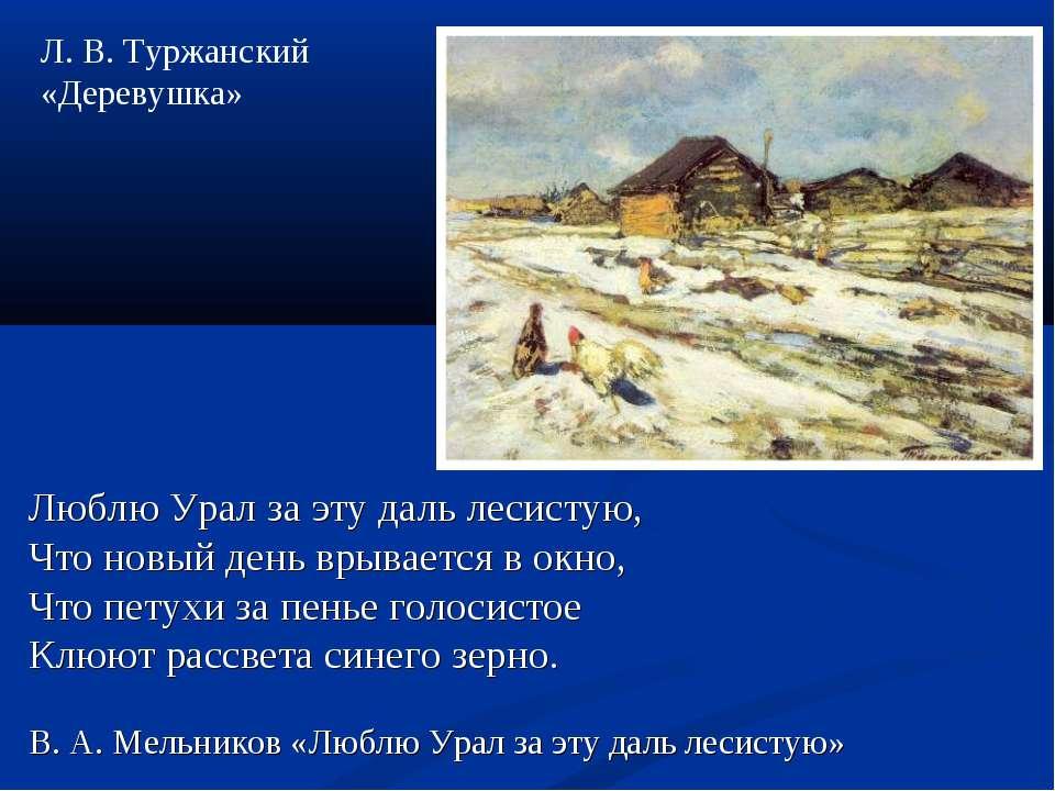 Люблю Урал за эту даль лесистую, Что новый день врывается в окно, Что петухи ...