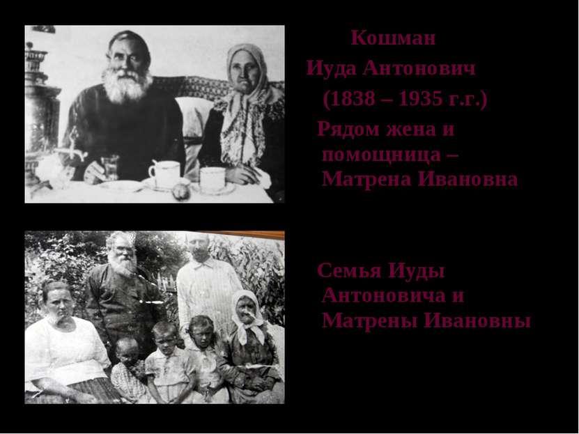 Кошман Иуда Антонович (1838 – 1935 г.г.) Рядом жена и помощница – Матрена Ива...