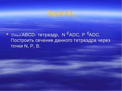 Дано:ABCD- тетраэдр, N ADC, P ADC. Построить сечение данного тетраэдра через ...