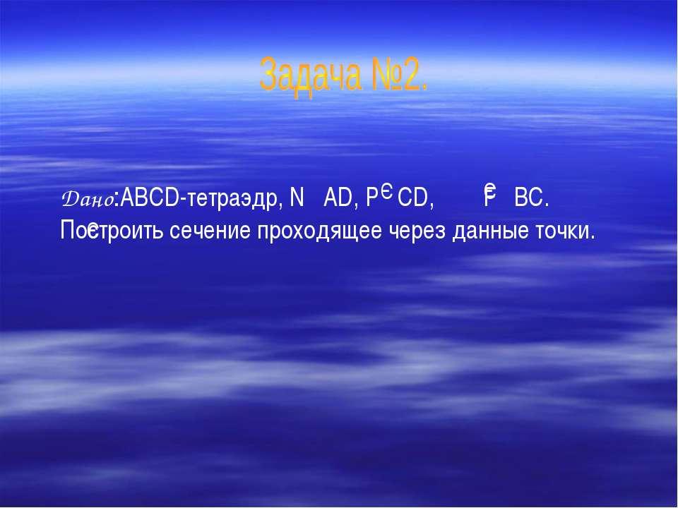 Дано:ABCD-тетраэдр, N AD, P CD, F BC. Построить сечение проходящее через данн...