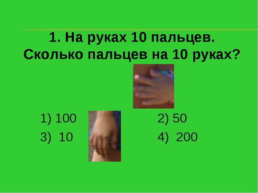 1. На руках 10 пальцев. Сколько пальцев на 10 руках? 1) 100 2) 50 3) 10 4) 200