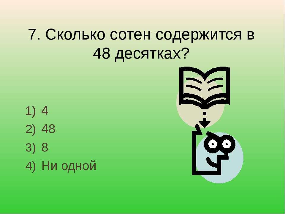 4 48 8 Ни одной 7. Сколько сотен содержится в 48 десятках? 4