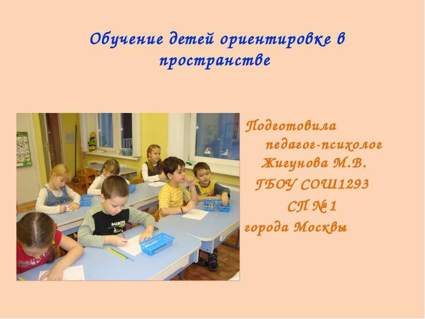 Обучение детей ориентировке в пространстве Подготовила педагог-психолог Жигун...