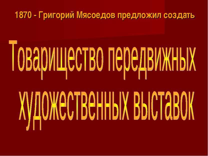 1870 - Григорий Мясоедов предложил создать