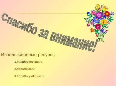 1.http://ognesfera.ru Использованные ресурсы: 2.http://dlux.ru 3.http://toppr...