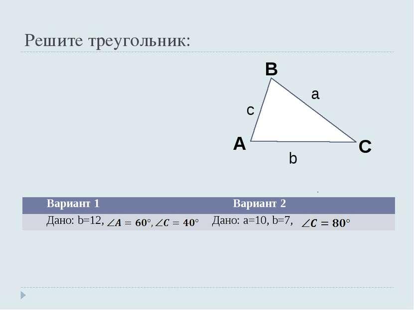 Решите треугольник: Вариант 1 Вариант 2 Дано: b=12, Дано: а=10, b=7,