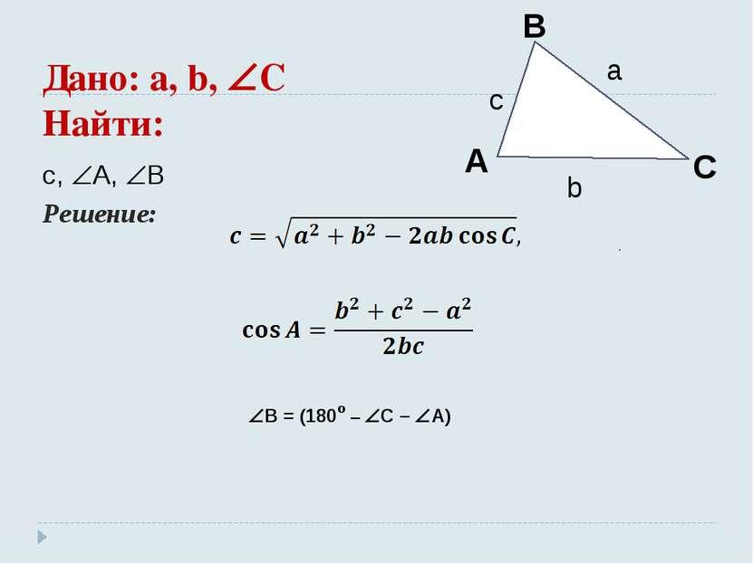 Дано: a, b, C Найти: c, A, B Решение: B = (180º – C – A)