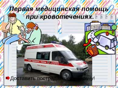 Первая медицинская помощь при кровотечениях. Доставить пострадавшего к врачу!