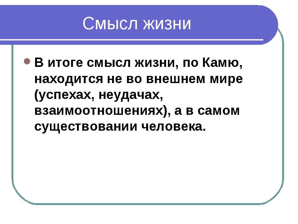 Смысл жизни В итоге смысл жизни, по Камю, находится не во внешнем мире (успех...
