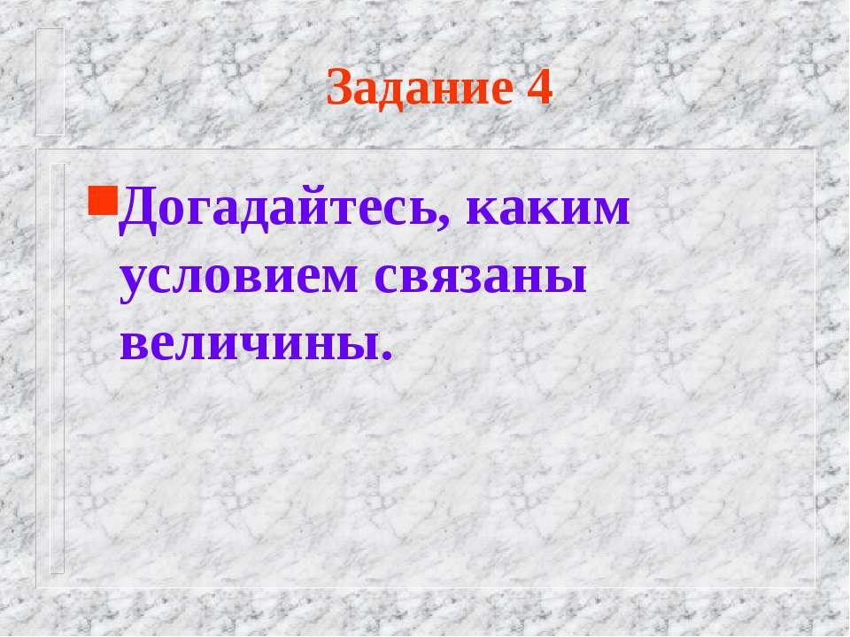 Задание 4 Догадайтесь, каким условием связаны величины.