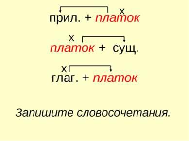 прил. + платок платок + сущ. глаг. + платок Запишите словосочетания.