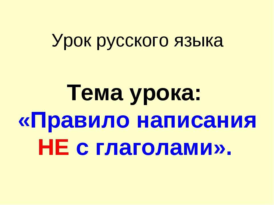 Урок русского языка Тема урока: «Правило написания НЕ с глаголами».