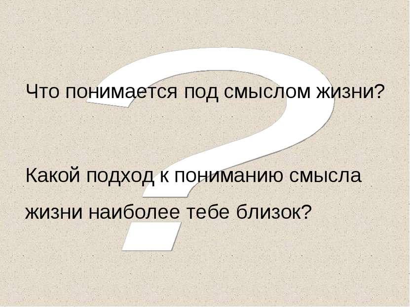 Что понимается под смыслом жизни? Какой подход к пониманию смысла жизни наибо...