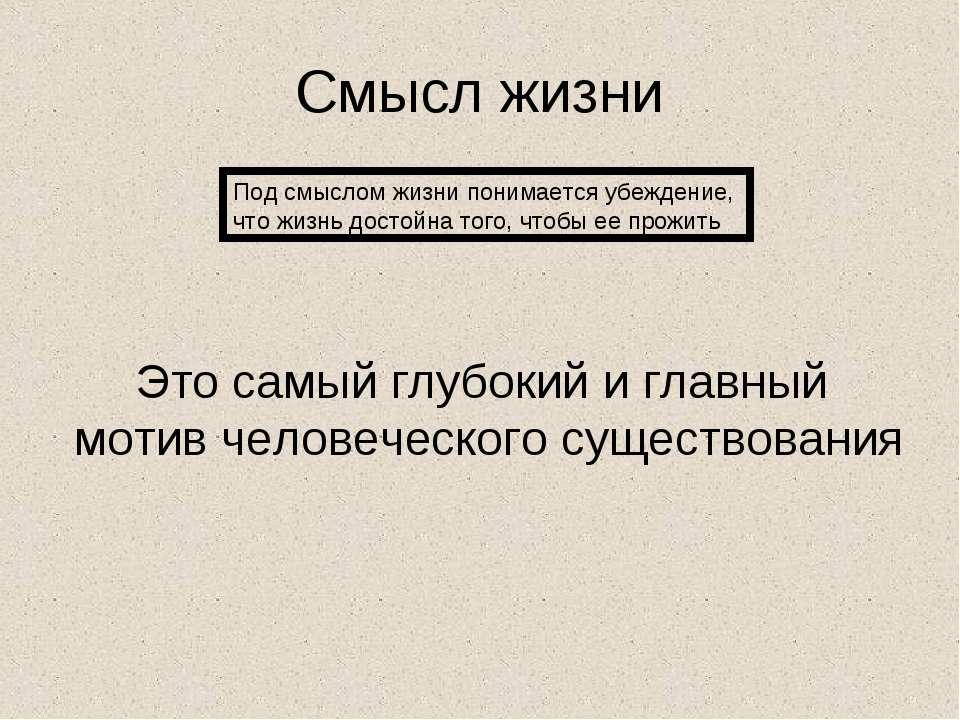 Смысл жизни Под смыслом жизни понимается убеждение, что жизнь достойна того, ...