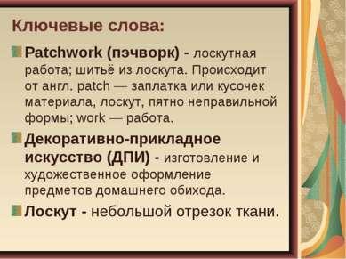Ключевые слова: Patchwork (пэчворк) - лоскутная работа; шитьё из лоскута. Про...