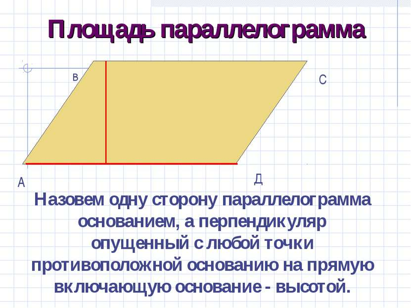 Площадь параллелограмма Назовем одну сторону параллелограмма основанием, а пе...