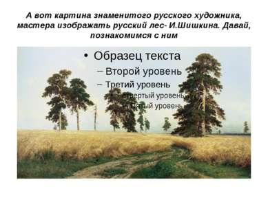 А вот картина знаменитого русского художника, мастера изображать русский лес-...