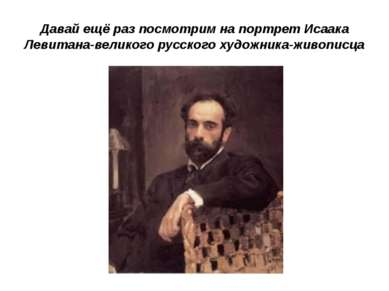 Давай ещё раз посмотрим на портрет Исаака Левитана-великого русского художник...