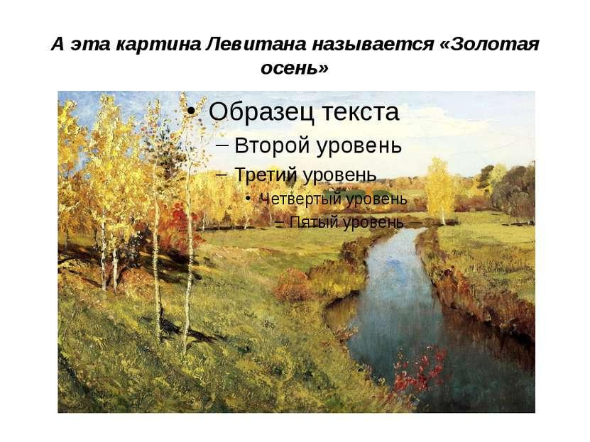 А эта картина Левитана называется «Золотая осень»