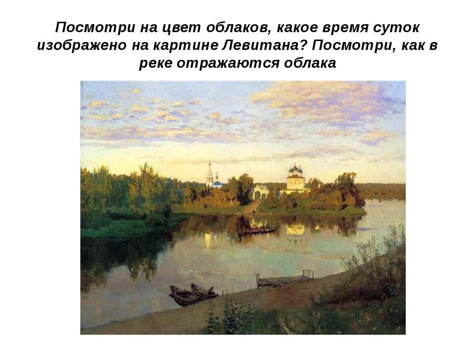 Посмотри на цвет облаков, какое время суток изображено на картине Левитана? П...