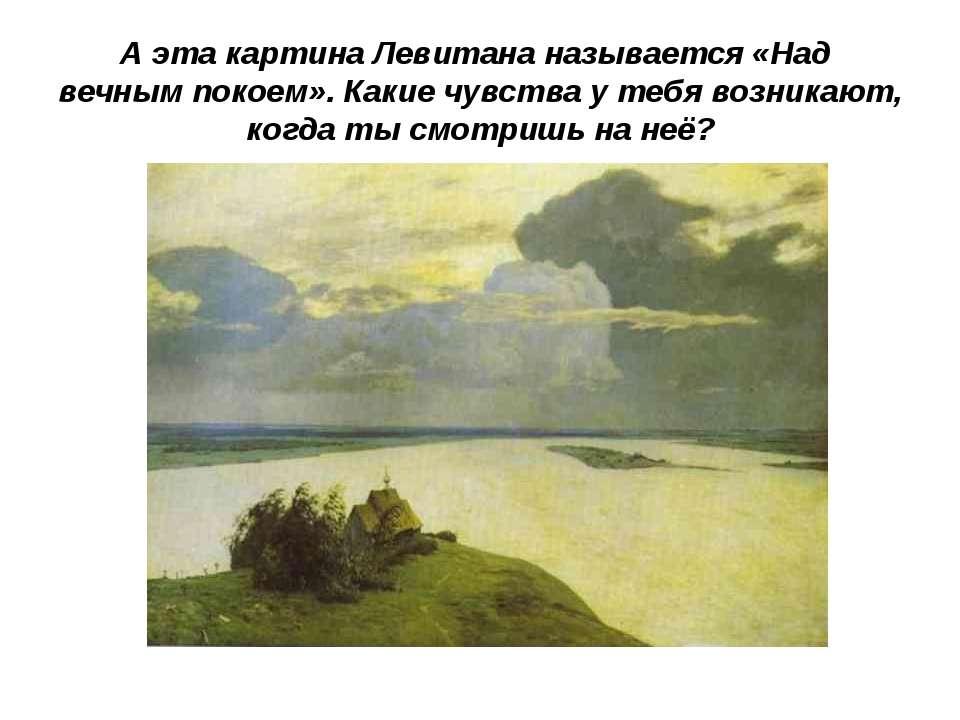 А эта картина Левитана называется «Над вечным покоем». Какие чувства у тебя в...