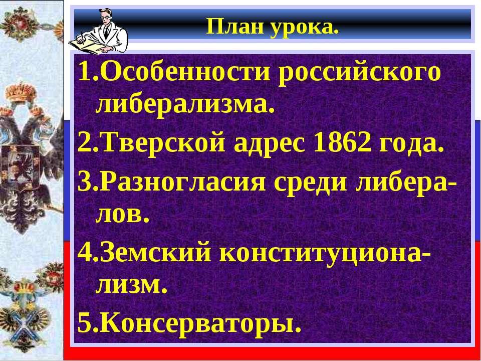 План урока. 1.Особенности российского либерализма. 2.Тверской адрес 1862 года...