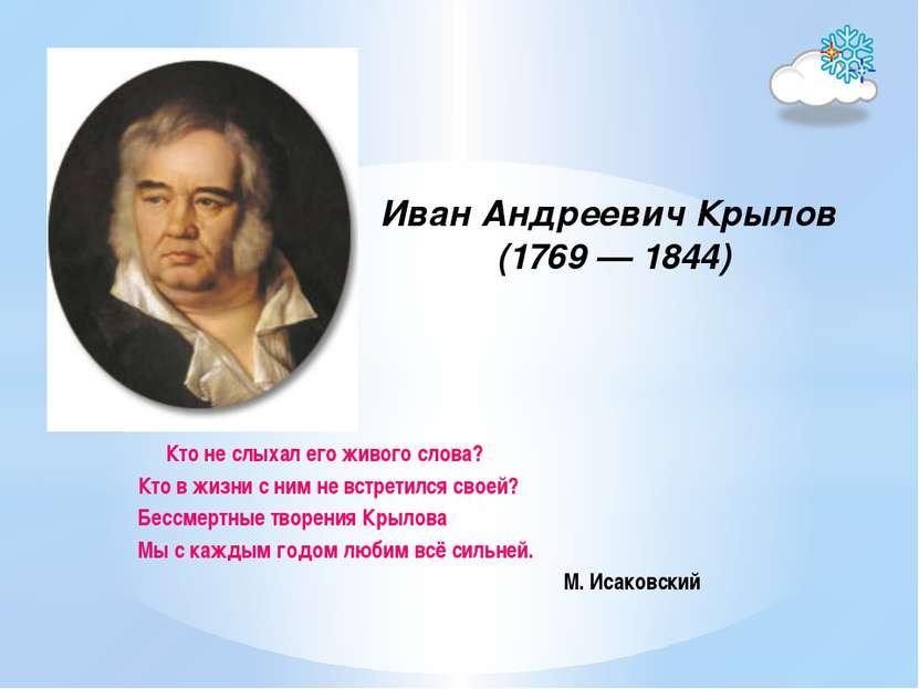Иван Андреевич Крылов (1769 — 1844) Кто не слыхал его живого слова? Кто в жиз...