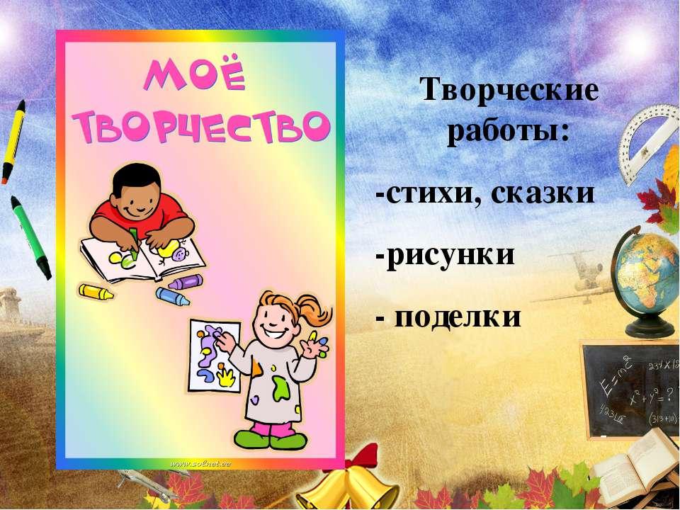 Творческие работы: -стихи, сказки -рисунки - поделки