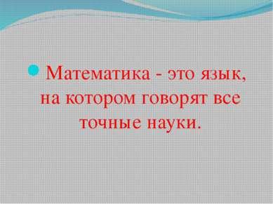 Математика - это язык, на котором говорят все точные науки.