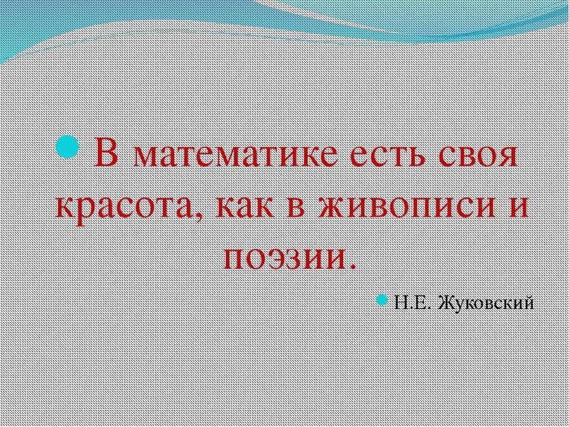 В математике есть своя красота, как в живописи и поэзии. Н.Е. Жуковский