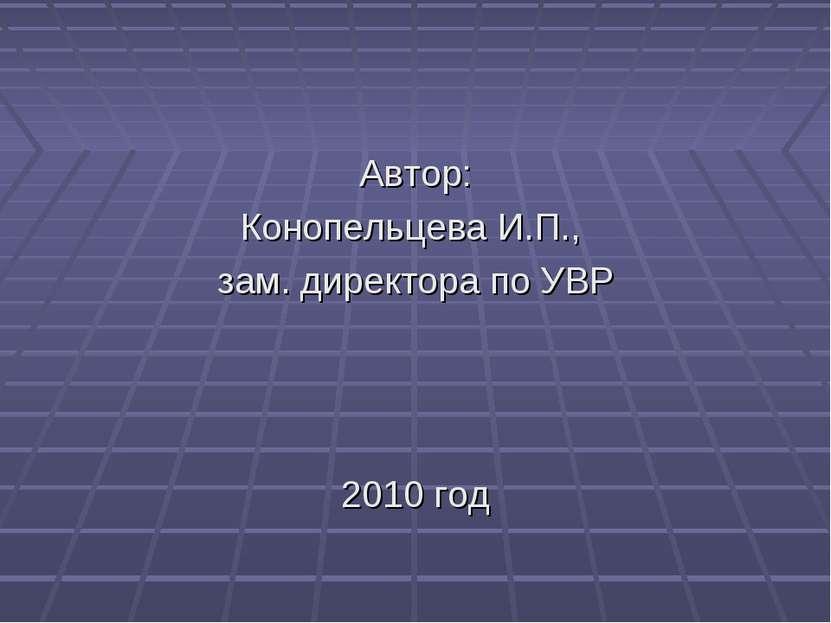Автор: Конопельцева И.П., зам. директора по УВР 2010 год