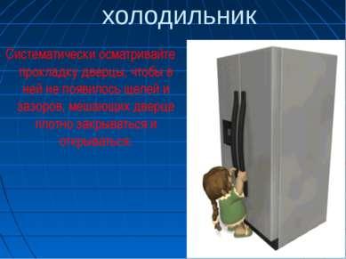 холодильник Систематически осматривайте прокладку дверцы, чтобы в ней не появ...
