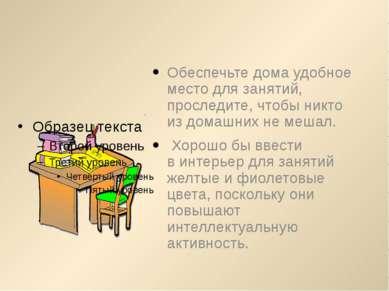 Обеспечьте дома удобное место для занятий, проследите, чтобы никто издомашни...