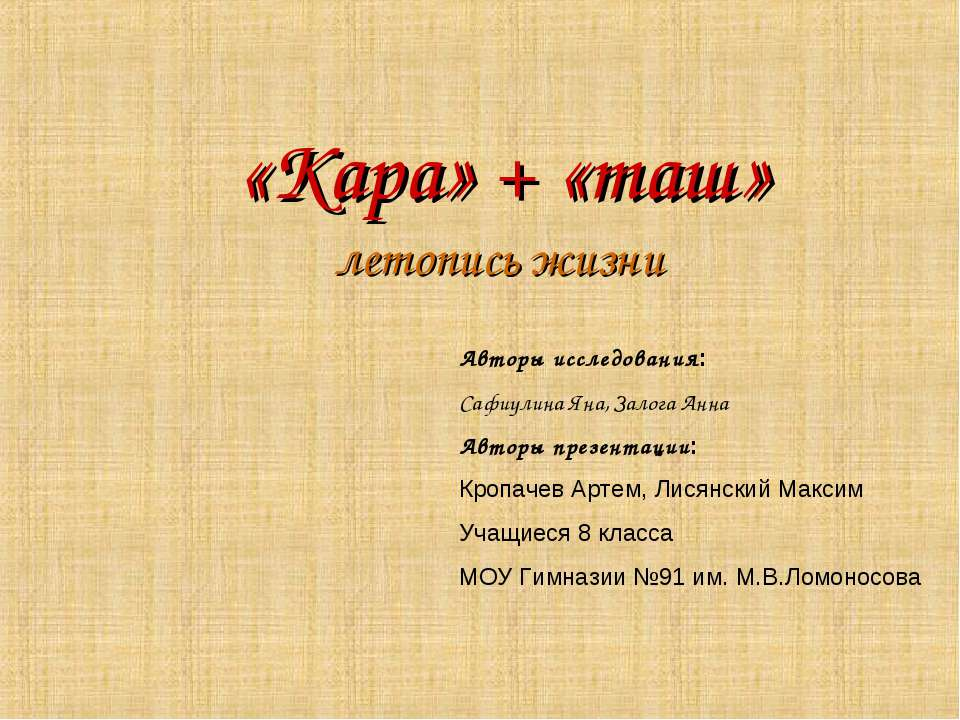 «Кара» + «таш» летопись жизни Авторы исследования: Сафиулина Яна, Залога Анна...