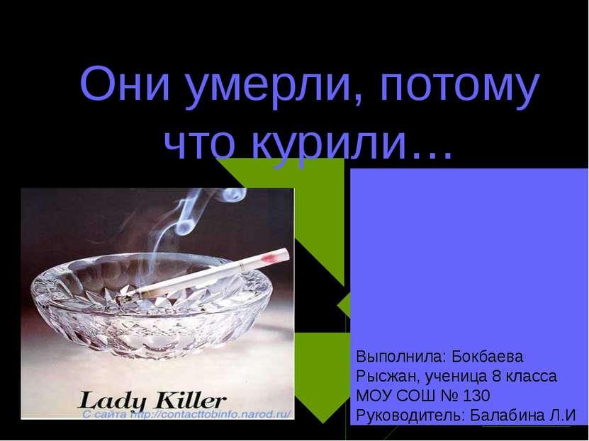 Они умерли, потому что курили… Выполнила: Бокбаева Рысжан, ученица 8 класса М...