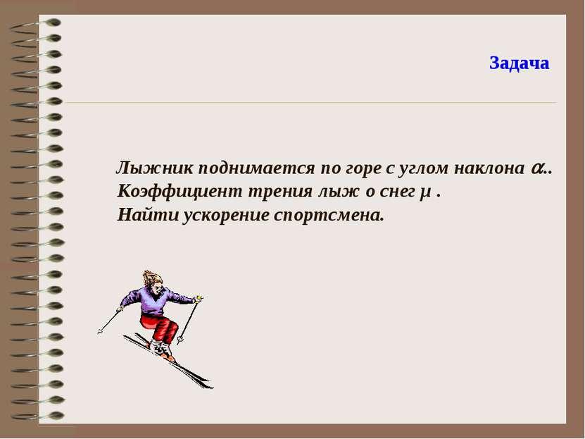 Задача Лыжник поднимается по горе с углом наклона .. Коэффициент трения лыж о...