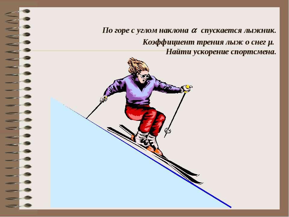 По горе с углом наклона спускается лыжник. Коэффициент трения лыж о снег µ. Н...
