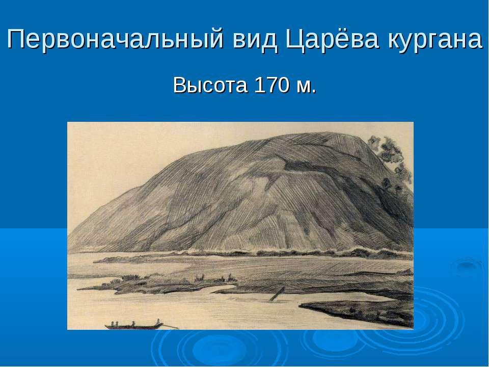 Первоначальный вид Царёва кургана Высота 170 м.