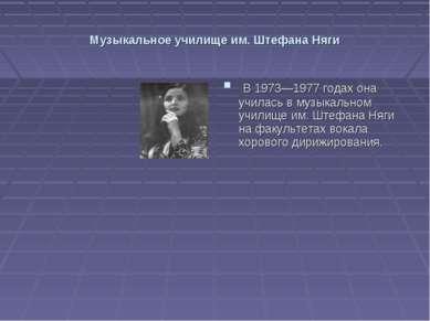 Музыкальное училище им. Штефана Няги В 1973—1977 годах она училась в музыкаль...