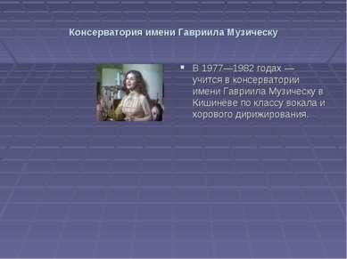 Консерватория имени Гавриила Музическу В 1977—1982 годах — учится в консерват...