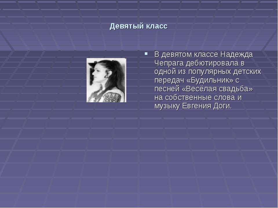 Девятый класс В девятом классе Надежда Чепрага дебютировала в одной из популя...