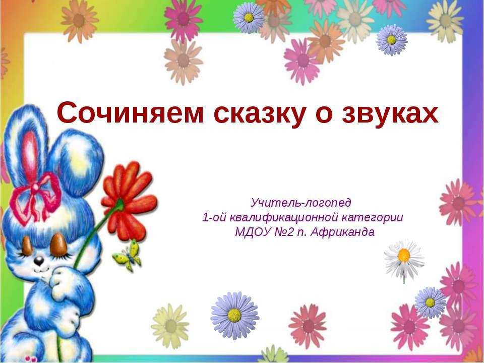 Сочиняем сказку о звуках Учитель-логопед 1-ой квалификационной категории МДОУ...