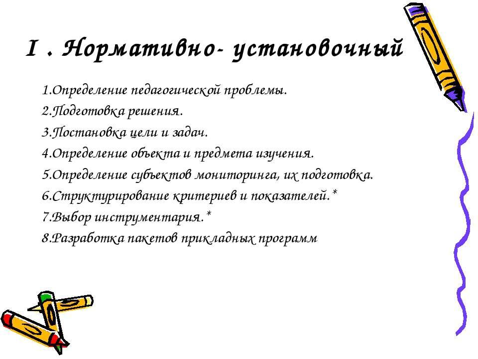 I . Нормативно- установочный 1.Определение педагогической проблемы. 2.Подгото...