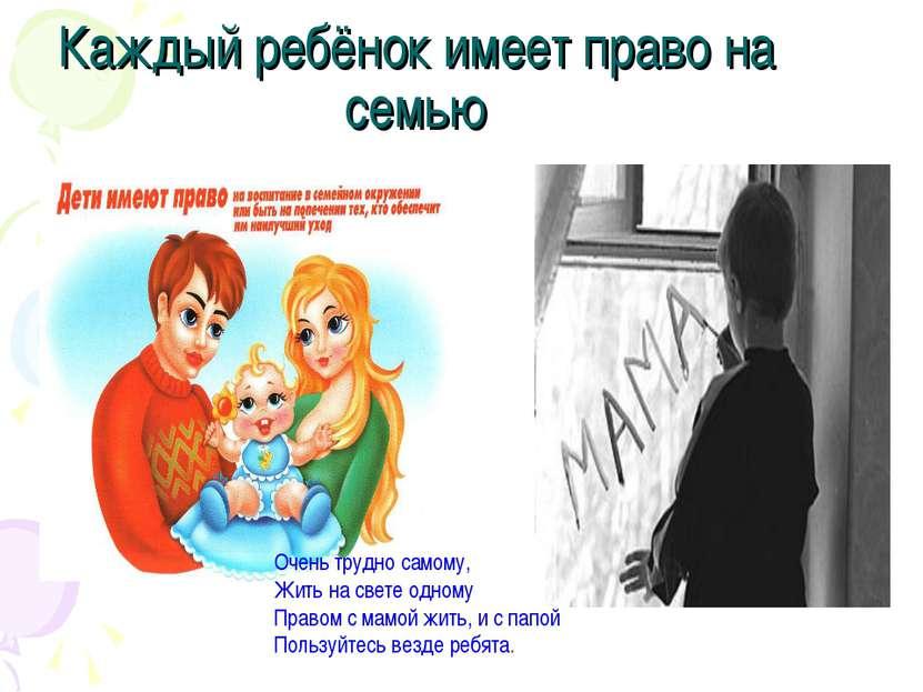 Каждый ребёнок имеет право на семью Очень трудно самому, Жить на свете одному...