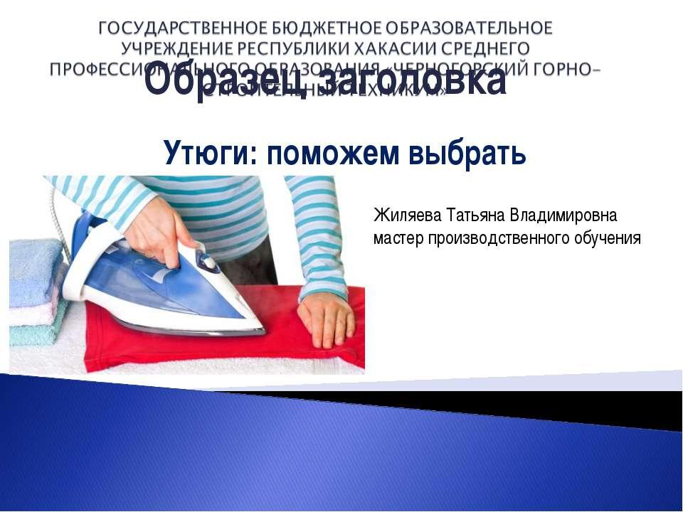 Утюги: поможем выбрать Жиляева Татьяна Владимировна мастер производственного ...