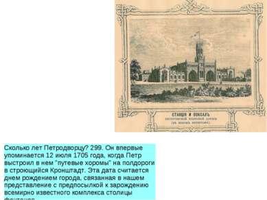 Сколько лет Петродворцу? 299. Он впервые упоминается 12 июля 1705 года, когда...