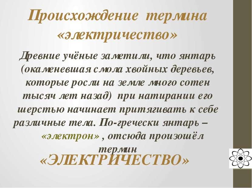 Происхождение термина «электричество» Древние учёные заметили, что янтарь (ок...