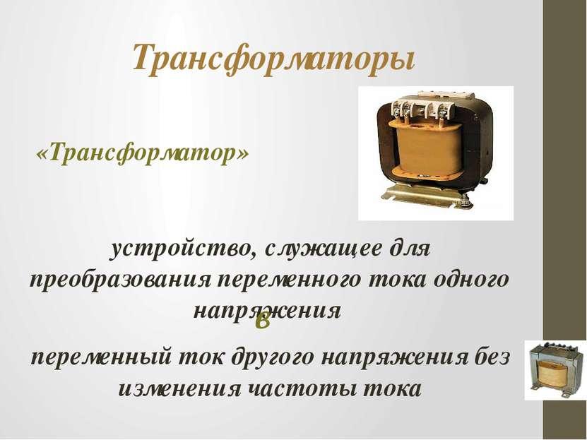 Трансформаторы «Трансформатор» устройство, служащее для преобразования переме...